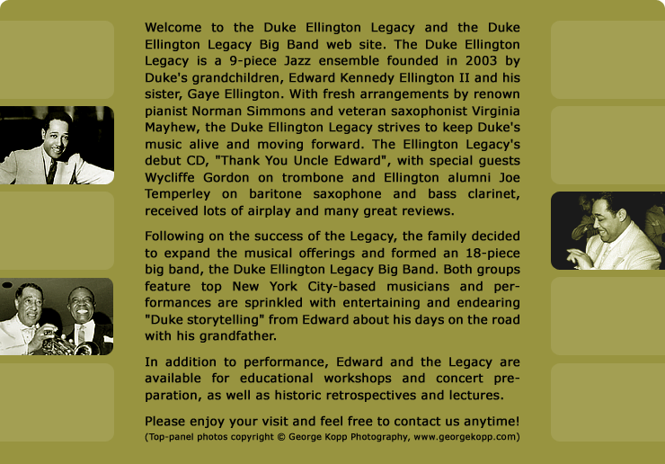 Official website of the Duke Ellington Legacy and Duke Ellington Legacy Big Band. Founded by Duke's grandson, Edward Kennedy Ellington II, and featuring fresh Ellington arrangements by renown Jazz Masters Norman Simmons and Virginia Mayhew, the Duke Ellington Legacy and Duke Ellington Legacy Big Band strive to keep Duke's music alive and moving forward!